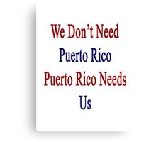 We Don't Need Puerto Rico Puerto Rico Needs Us  Canvas Print