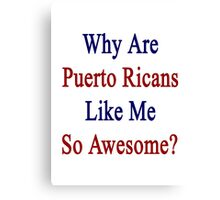 Why Are Puerto Ricans Like Me So Awesome?  Canvas Print