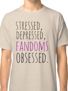 stressed, depressed, FANDOMS obsessed #black Classic T-Shirt