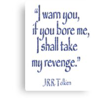 Tolkien, 'I warn you, if you bore me, I shall take my revenge' Canvas Print