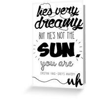 """""""He's Very Dreamy But He's Not The Sun, You Are"""" Greeting Card"""