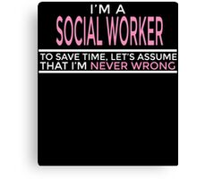 I'M A SOCIAL WORKER TO SAVE TIME, LET'S ASSUME THAT I'M NEVER WRONG Canvas Print