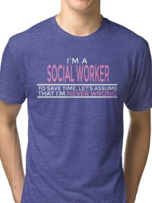 I'M A SOCIAL WORKER TO SAVE TIME, LET'S ASSUME THAT I'M NEVER WRONG Tri-blend T-Shirt