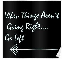 When Things Aren't Going Right... Go Left! (in black) Poster