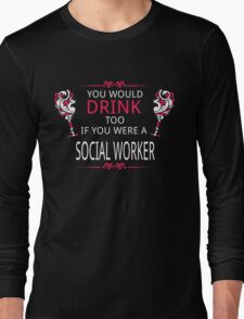 YOU WOULD DRINK TOO IF YOU WERE A SOCIAL WORKER Long Sleeve T-Shirt