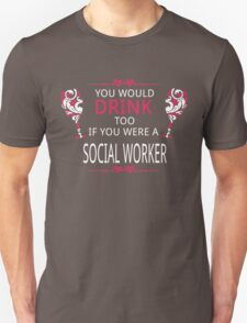 YOU WOULD DRINK TOO IF YOU WERE A SOCIAL WORKER Unisex T-Shirt