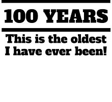 100 Years Oldest I Have Ever Been by GiftIdea