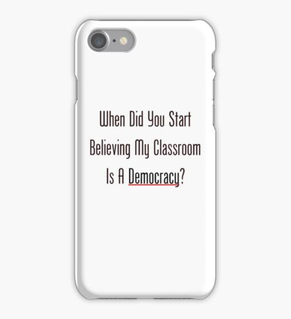 When Did You Start Believing My Classroom Is A Democracy? iPhone Case/Skin