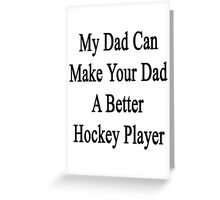 My Dad Can Make Your Dad A Better Hockey Player  Greeting Card