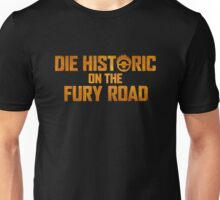 Die Historic on the Fury Road Unisex T-Shirt