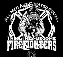 ALL MEN ARE CREATED EQUAL THEN  THEY BECOME FIREFIGHTERS by tdesignz