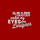 The bags under my eyes are designer by Tee Brain Creative