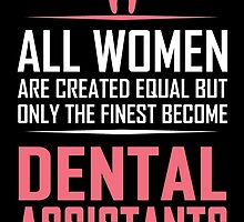 ALL WOMEN ARE CREATED EQUAL BUT ONLY THE FINEST BECOME DENTAL ASSISTANT by tdesignz