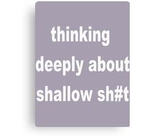 Thinking Deeply about Shallow Sh#t Canvas Print