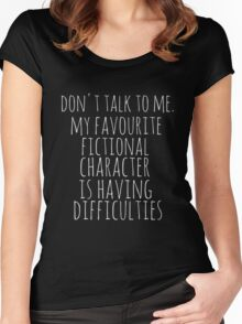 don't talk to me. my favourite fictional character is having difficulties Women's Fitted Scoop T-Shirt