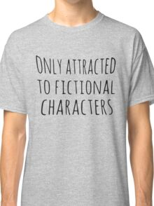 only attracted to fictional characters (black) Classic T-Shirt