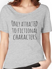 only attracted to fictional characters (black) Women's Relaxed Fit T-Shirt