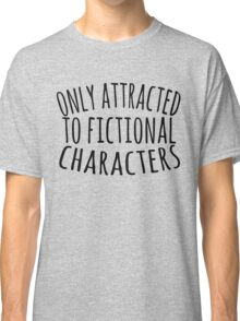 only attracted to fictional characters (3) Classic T-Shirt
