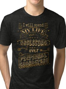 I will spend my life obsessing over fictional characters Tri-blend T-Shirt