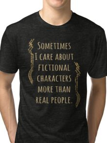 sometimes I care about fictional characters more than real people Tri-blend T-Shirt