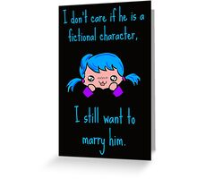 I don't care if he is a fictional character, i still want to marry him. Greeting Card