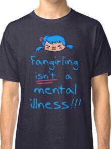fangirling isn't a mental illness Classic T-Shirt