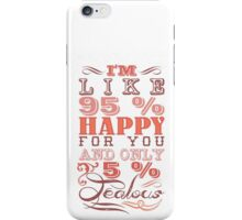 I'm like 95 % happy for you and only 5 % jealous! iPhone Case/Skin