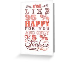 I'm like 95 % happy for you and only 5 % jealous! Greeting Card