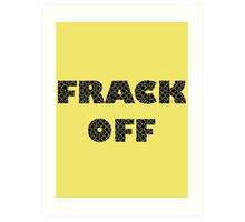 FRACK OFF - Keep your dirty hands off our land Art Print