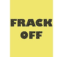 FRACK OFF - Keep your dirty hands off our land Photographic Print