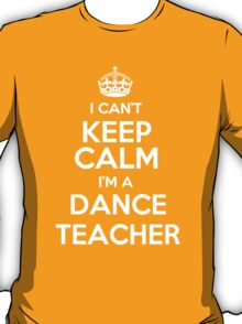 I can't keep calm I'm a Dance Teacher! T-Shirt