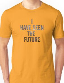 I HAVE SEEN THE FUTURE Unisex T-Shirt