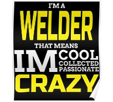 I'M A WELDER THAT MEANS IM COOL COLLECTED PASSIONATE CRAZY Poster