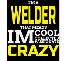 I'M A WELDER THAT MEANS IM COOL COLLECTED PASSIONATE CRAZY Photographic Print