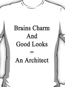Brains Charm And Good Looks = An Architect  T-Shirt