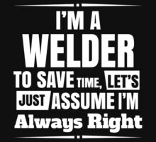 I'M A WELDER TO SAVE TIME, LET'S JUST ASSUME I'M ALWAYS RIGHT T-Shirt