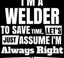 I'M A WELDER TO SAVE TIME, LET'S JUST ASSUME I'M ALWAYS RIGHT by fandesigns