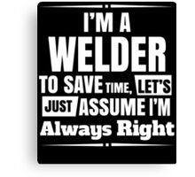 I'M A WELDER TO SAVE TIME, LET'S JUST ASSUME I'M ALWAYS RIGHT Canvas Print