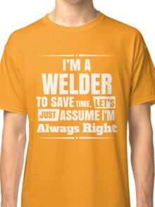 I'M A WELDER TO SAVE TIME, LET'S JUST ASSUME I'M ALWAYS RIGHT Classic T-Shirt