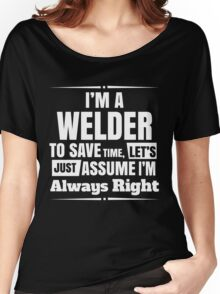 I'M A WELDER TO SAVE TIME, LET'S JUST ASSUME I'M ALWAYS RIGHT Women's Relaxed Fit T-Shirt