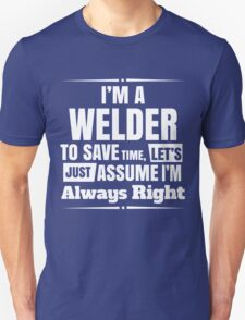 I'M A WELDER TO SAVE TIME, LET'S JUST ASSUME I'M ALWAYS RIGHT Unisex T-Shirt