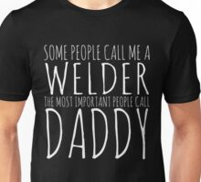 SOME PEOPLE CALL ME A WELDER THE MOST IMPORTANT PEOPLE CALL DAADDY Unisex T-Shirt