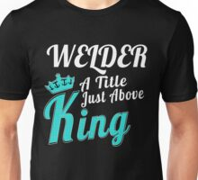 WELDER A TITLE JUST ABOVE KING Unisex T-Shirt
