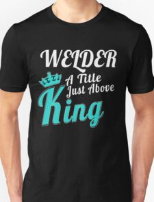 WELDER A TITLE JUST ABOVE KING T-Shirt