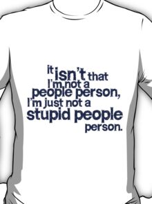 it isn't that i'm not a people person, I'm just not a stupid people person T-Shirt