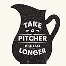 Take a Pitcher - It'll last longer by typeo