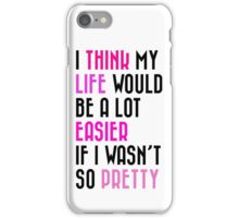 I THINK MY LIFE WOULD BE A LOT EASIER IF I WASN'T SO PRETTY iPhone Case/Skin