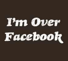I'm Over Facebook T-shirt by three1oh