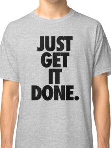 JUST GET IT DONE. Classic T-Shirt