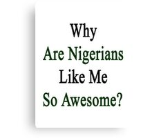 Why Are Nigerians Like Me So Awesome?  Canvas Print